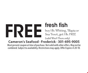 FREE fresh fish buy 1 lb. Whiting, Tilapia orSea Trout, get 1 lb. FREE(valid Wed-Thurs only). Must present coupon at time of purchase. Not valid with other offers. May not be combined. Subject to availability. Restrictions may apply. Offer Expires 4-20-18.