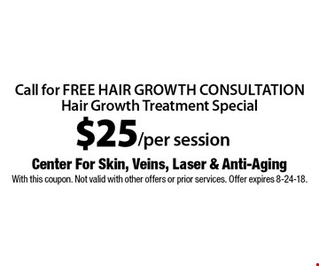$25/per session call for free hair growth consultation Hair Growth Treatment Special. With this coupon. Not valid with other offers or prior services. Offer expires 8-24-18.
