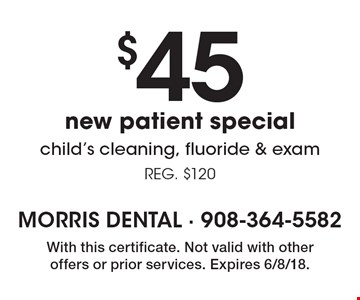 $45 new patient special - child's cleaning, fluoride & exam. REG. $120. With this certificate. Not valid with other offers or prior services. Expires 6/8/18.