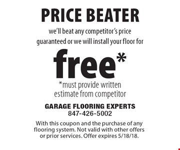 Free floor installation. We'll beat any competitor's price guaranteed or we will install your floor for free. Must provide written estimate from competitor. Superior product, superior service. With this coupon and the purchase of any flooring system. Not valid with other offers or prior services. Offer expires 5/18/18.