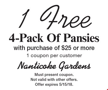 1 Free 4-Pack Of Pansies with purchase of $25 or more 1 coupon per customer. Must present coupon. Not valid with other offers.Offer expires 5/15/18.
