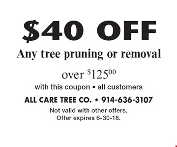 $40 OFF Any tree pruning or removal over $125.00. With this coupon. All customers. Not valid with other offers. Offer expires 6-30-18.