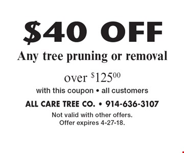$40 OFF Any tree pruning or removal over $125.00with this coupon - all customers. Not valid with other offers. Offer expires 4-27-18.