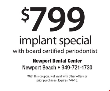 $799 implant special with board certified periodontist. With this coupon. Not valid with other offers or prior purchases. Expires 7-6-18.