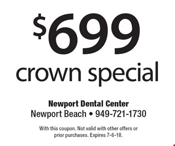 $699 crown special. With this coupon. Not valid with other offers or prior purchases. Expires 7-6-18.