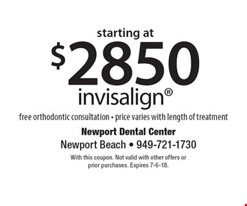 starting at $2850 invisalign. Free orthodontic consultation - price varies with length of treatment. With this coupon. Not valid with other offers or prior purchases. Expires 7-6-18.
