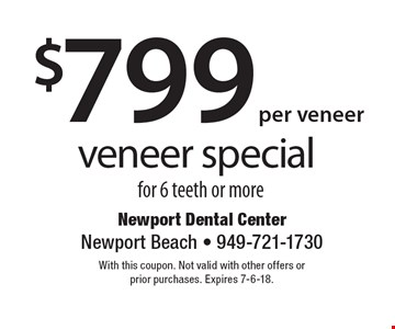 $799 per veneer veneer special for 6 teeth or more. With this coupon. Not valid with other offers or prior purchases. Expires 7-6-18.