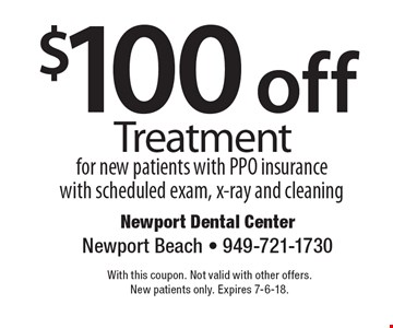 $100 off Treatment for new patients with PPO insurance with scheduled exam, x-ray and cleaning. With this coupon. Not valid with other offers. New patients only. Expires 7-6-18.