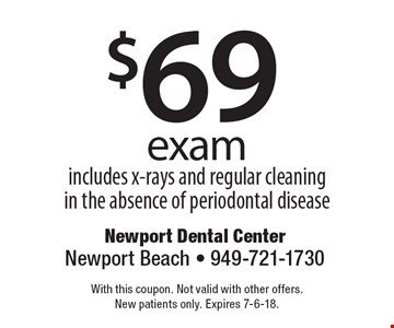 $69 exam. Includes x-rays and regular cleaning in the absence of periodontal disease. With this coupon. Not valid with other offers. New patients only. Expires 7-6-18.