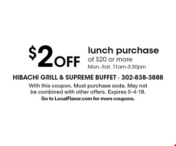 $2 Off lunch purchase of $20 or more. Mon.-Sat. 11am-3:30pm. With this coupon. Must purchase soda. May not be combined with other offers. Expires 5-4-18. Go to LocalFlavor.com for more coupons.
