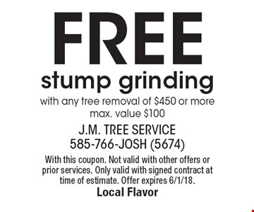 Free stump grinding with any tree removal of $450 or more max. value $100. With this coupon. Not valid with other offers or prior services. Only valid with signed contract at time of estimate. Offer expires 6/1/18.