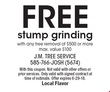 Free stump grinding with any tree removal of $500 or more, max. value $100. With this coupon. Not valid with other offers or prior services. Only valid with signed contract at time of estimate. Offer expires 6-29-18.