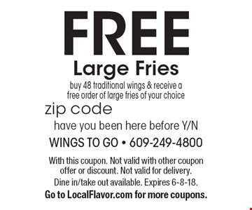 FREE Large Fries. Buy 48 traditional wings & receive a free order of large fries of your choice. With this coupon. Not valid with other coupon offer or discount. Not valid for delivery. Dine in/take out available. Expires 6-8-18. Go to LocalFlavor.com for more coupons.