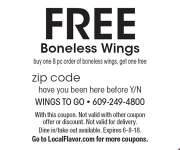 FREE Boneless Wings. Buy one 8 pc order of boneless wings, get one free. With this coupon. Not valid with other coupon offer or discount. Not valid for delivery. Dine in/take out available. Expires 6-8-18. Go to LocalFlavor.com for more coupons.