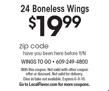 $19.99 24 Boneless Wings. With this coupon. Not valid with other coupon offer or discount. Not valid for delivery. Dine in/take out available. Expires 6-8-18. Go to LocalFlavor.com for more coupons.