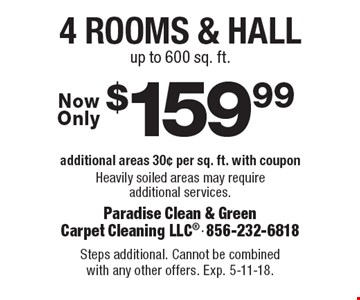 $159.99 4 rooms & hall, additional areas 30¢ per sq. ft. with coupon. Heavily soiled areas may require additional services. up to 600 sq. ft.. Steps additional. Cannot be combined with any other offers. Exp. 5-11-18.