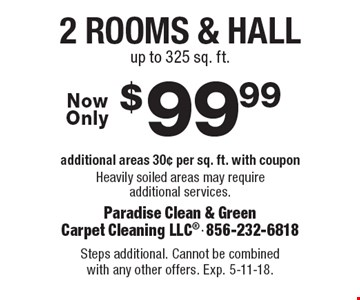 $99.99 2 rooms & hall, additional areas 30¢ per sq. ft. with coupon. Heavily soiled areas may require additional services. up to 325 sq. ft. Steps additional. Cannot be combined with any other offers. Exp. 5-11-18.