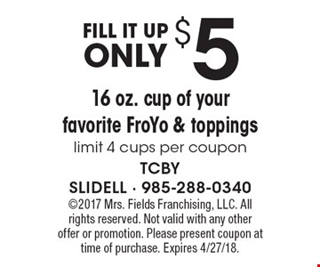 FILL IT UP only $5 16 oz. cup of your favorite FroYo & toppings limit 4 cups per coupon . 2017 Mrs. Fields Franchising, LLC. All rights reserved. Not valid with any other offer or promotion. Please present coupon at time of purchase. Expires 4/27/18.
