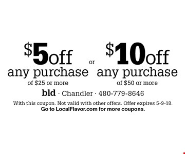 $5 off any purchase of $25 or more OR $10 off any purchase of $50 or more. With this coupon. Not valid with other offers. Offer expires 5-9-18. Go to LocalFlavor.com for more coupons.