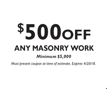$500 OFF Any Masonry Work Minimum $5,000. Must present coupon at time of estimate. Expires 4/20/18.