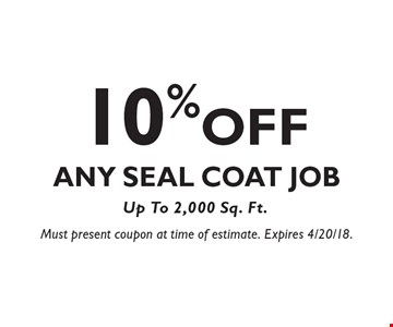 10% OFF Any Seal Coat Job Up To 2,000 Sq. Ft. Must present coupon at time of estimate. Expires 4/20/18.