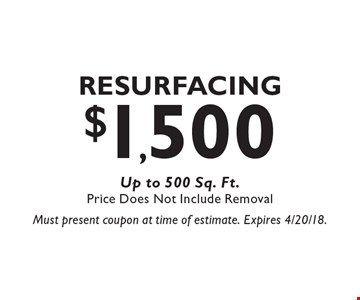 $1,500 Resurfacing Up to 500 Sq. Ft. Price Does Not Include Removal. Must present coupon at time of estimate. Expires 4/20/18.