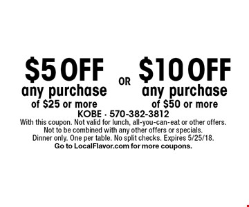 $5 OFF any purchase of $25 or more OR $10 OFF any purchase of $50 or more. With this coupon. Not valid for lunch, all-you-can-eat or other offers. Not to be combined with any other offers or specials. Dinner only. One per table. No split checks. Expires 5/25/18. Go to LocalFlavor.com for more coupons.