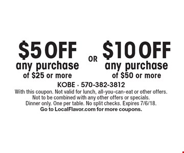 $5 OFF any purchase of $25 or more OR $10 OFF any purchase of $50 or more. With this coupon. Not valid for lunch, all-you-can-eat or other offers. Not to be combined with any other offers or specials. Dinner only. One per table. No split checks. Expires 7/6/18. Go to LocalFlavor.com for more coupons.