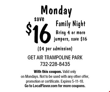 Monday - Save $16 Family Night. Bring 4 or more jumpers, save $16 ($4 per admission). With this coupon. Valid only on Mondays. Not to be used with any other offer, promotion or certificate. Expires 5-11-18. Go to LocalFlavor.com for more coupons.