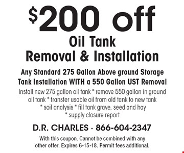 $200 off oil tank removal & installation. Any standard 275 gallon above ground storage tank installation with a 550 gallon UST removal. Install new 275 gallon oil tank, remove 550 gallon in ground oil tank, transfer usable oil from old tank to new tank, soil analysis, fill tank grave, seed and hay, supply closure report. With this coupon. Cannot be combined with any other offer. Expires 6-15-18. Permit fees additional.
