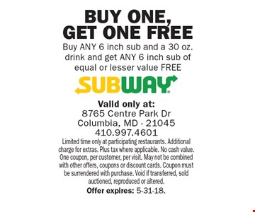 Free 6 inch sub. Buy ANY 6 inch sub and a 30 oz. drink and get ANY 6 inch sub of equal or lesser value FREE. Limited time only at participating restaurants. Additional charge for extras. Plus tax where applicable. No cash value. One coupon, per customer, per visit. May not be combined with other offers, coupons or discount cards. Coupon must be surrendered with purchase. Void if transferred, sold auctioned, reproduced or altered. Offer expires: 5-31-18.