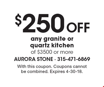 $250 Off any granite or quartz kitchen of $3500 or more. With this coupon. Coupons cannot be combined. Expires 4-30-18.