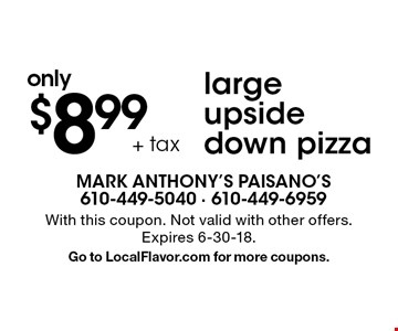 only $8.99 + tax large upside down pizza. With this coupon. Not valid with other offers. Expires 6-30-18. Go to LocalFlavor.com for more coupons.