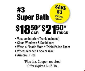 #3 Super Bath: $8.75 car, $9.75 truck. Vacuum Interior (Trunk Included) - Clean Windows & Dashboard - Wash 4 Plastic Mats - Triple Polish Foam - Wheel Cleaner - Sealer Wax - Armorall Tires. Save $3 with this coupon. *Plus tax. Coupon required. Offer expires 6-15-18.