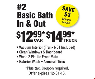 #2 Basic Bath In & Out: $12.99 car, $14.99 truck - Vacuum Interior (Trunk NOT Included) - Clean Windows & Dashboard - Wash 2 Plastic Front Mats - Exterior Wash - Armorall Tires. Save $3 With this coupon. *Plus tax. Coupon required. Offer expires 12-31-18.