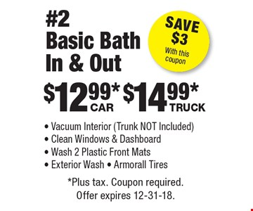 #2 Basic Bath In & Out: $12.99 car, $14.99 truck - Vacuum Interior (Trunk NOT Included) - Clean Windows & Dashboard - Wash 2 Plastic Front Mats - Exterior Wash - Armorall TiresSave $3With this coupon . *Plus tax. Coupon required. Offer expires 12-31-18.