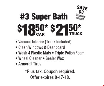 #3 Super Bath: Car - $18.50. Truck - $21.50. Vacuum Interior (Trunk Included), Clean Windows & Dashboard, Wash 4 Plastic Mats, Triple Polish Foam, Wheel Cleaner, Sealer Wax, Armorall Tires. Save $3 With this coupon. *Plus tax. Coupon required. Offer expires 8-17-18.