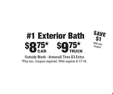 #1 Exterior Bath: Car - $8.75. Truck - $9.75. Outside Wash, Armorall Tires $3 Extra. Save $1 With this coupon. *Plus tax. Coupon required. Offer expires 8-17-18.