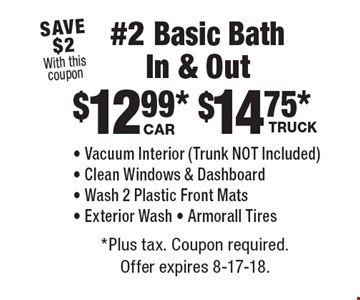#2 Basic Bath In & Out: Car - $12.99. Truck - $14.75. Vacuum Interior (Trunk NOT Included), Clean Windows & Dashboard, Wash 2 Plastic Front Mats, Exterior Wash, Armorall Tires. Save $2 With this coupon. *Plus tax. Coupon required. Offer expires 8-17-18.