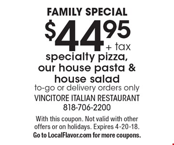 Family Special $44.95 + tax specialty pizza, our house pasta & house salad to-go or delivery orders only. With this coupon. Not valid with other offers or on holidays. Expires 4-20-18.Go to LocalFlavor.com for more coupons.