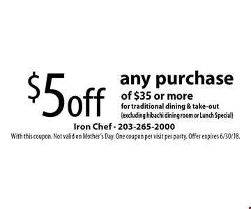 $5 off any purchase of $35 or more for traditional dining & take-out (excluding hibachi dining room or Lunch Special). With this coupon. Not valid on Mother's Day. One coupon per visit per party. Offer expires 6/30/18.