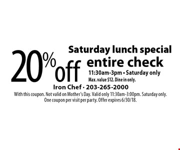 Saturday lunch special - 20% off entire check. 11:30am-3pm, Saturday only. Max. value $12. Dine in only. With this coupon. Not valid on Mother's Day. Valid only 11:30am-3:00pm. Saturday only. One coupon per visit per party. Offer expires 6/30/18.