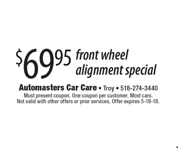 $69.95 front wheel alignment special. Must present coupon. One coupon per customer. Most cars. Not valid with other offers or prior services. Offer expires 5-18-18.