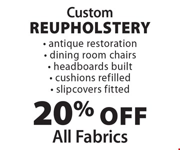Custom reupholstery. 20% off all fabrics. Antique restoration, dining room chairs, headboards built, cushions refilled, slipcovers fitted.