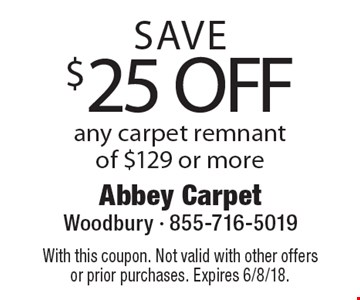 SAVE $25 OFF any carpet remnant of $129 or more. With this coupon. Not valid with other offers or prior purchases. Expires 6/8/18.
