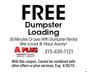 FREE Dumpster Loading 30 Minutes Or Less With Dumpster Rental. We Load & Haul Away! With this coupon. Cannot be combined with other offers or prior services. Exp. 4/30/18.