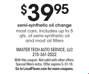 $39.95 semi synthetic oil change *most cars, includes up to 5 qts. of semi synthetic oil and most oil filters. With this coupon. Not valid with other offers. Special filters extra. Offer expires 5-31-18. Go to LocalFlavor.com for more coupons.