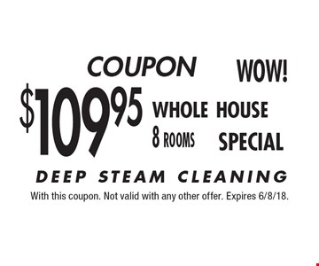 $109.95 whole house 8 rooms. DEEP STEAM CLEANING. With this coupon. Not valid with any other offer. Expires 6/8/18.