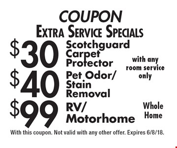 Extra Service Specials: $30 scotchguard carpet protector OR $40 pet odor/stain removal OR $99 RV/motorhome. Whole Home with any room service only. With this coupon. Not valid with any other offer. Expires 6/8/18.