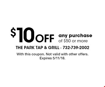 $10 Off any purchase of $50 or more. With this coupon. Not valid with other offers. Expires 5/11/18.
